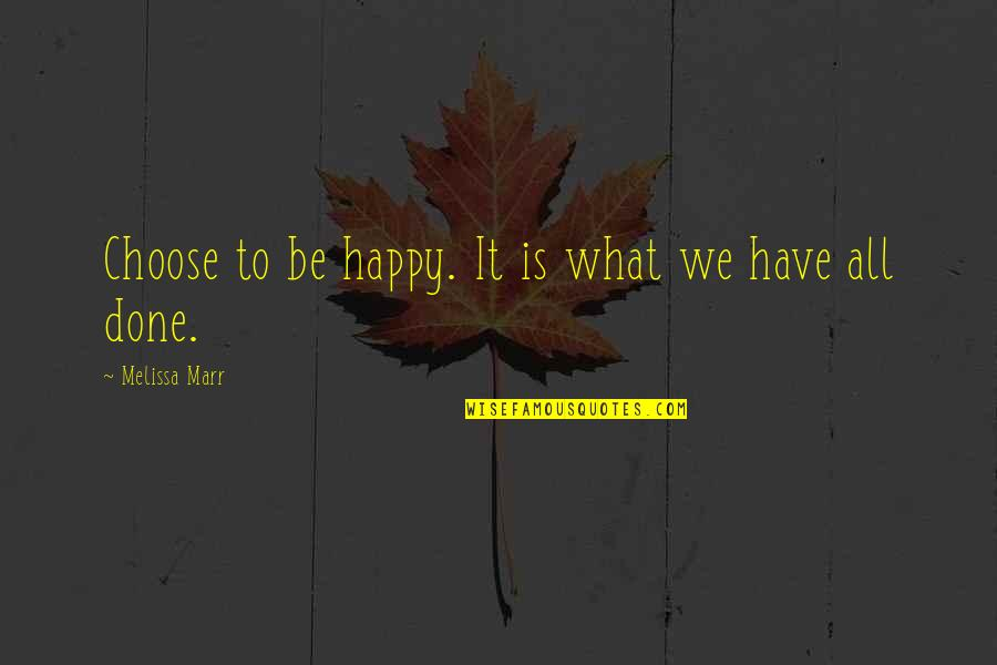 Happy We're Done Quotes By Melissa Marr: Choose to be happy. It is what we