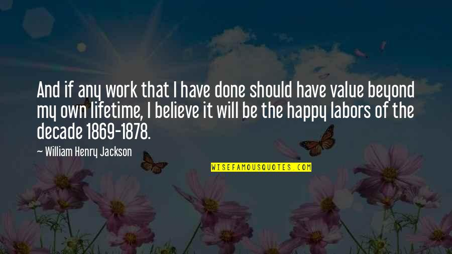 Happy We're Done Quotes By William Henry Jackson: And if any work that I have done