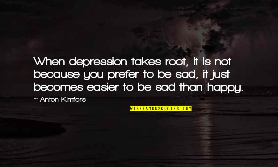 Happy When Your Sad Quotes By Anton Kimfors: When depression takes root, it is not because