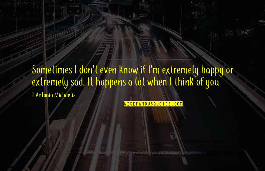 Happy When Your Sad Quotes By Antonia Michaelis: Sometimes I don't even know if I'm extremely