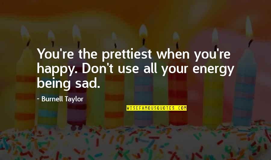 Happy When Your Sad Quotes By Burnell Taylor: You're the prettiest when you're happy. Don't use
