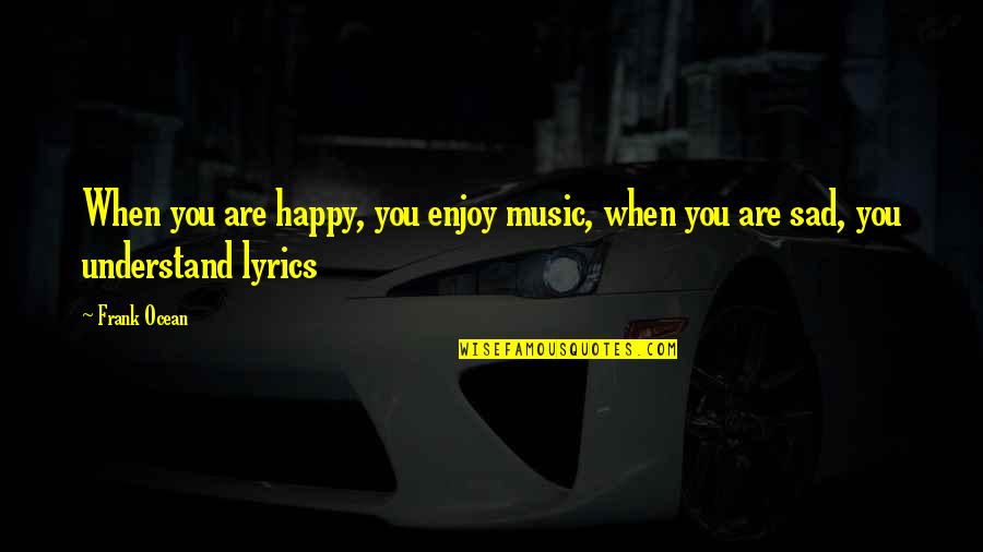 Happy When Your Sad Quotes By Frank Ocean: When you are happy, you enjoy music, when