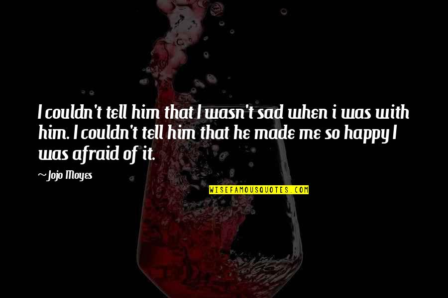 Happy When Your Sad Quotes By Jojo Moyes: I couldn't tell him that I wasn't sad