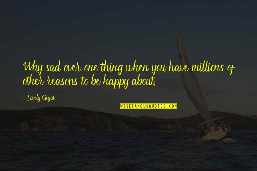 Happy When Your Sad Quotes By Lovely Goyal: Why sad over one thing when you have