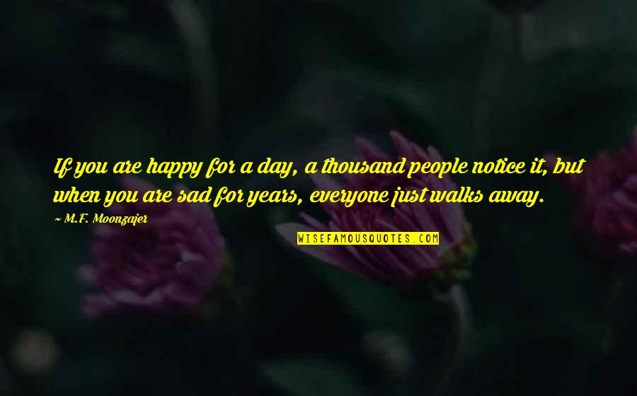 Happy When Your Sad Quotes By M.F. Moonzajer: If you are happy for a day, a