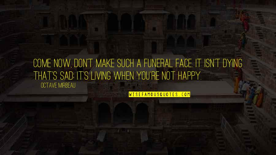 Happy When Your Sad Quotes By Octave Mirbeau: Come now, don't make such a funeral face.