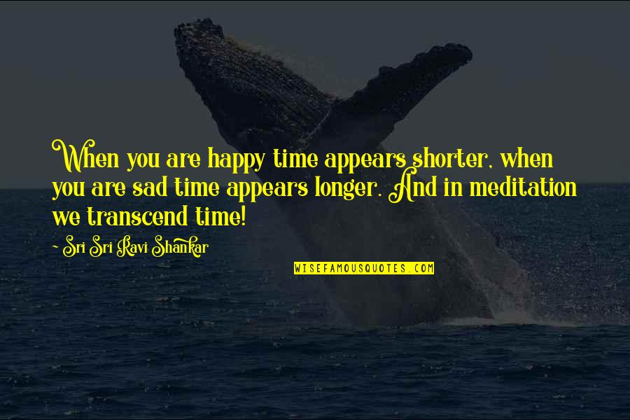 Happy When Your Sad Quotes By Sri Sri Ravi Shankar: When you are happy time appears shorter, when