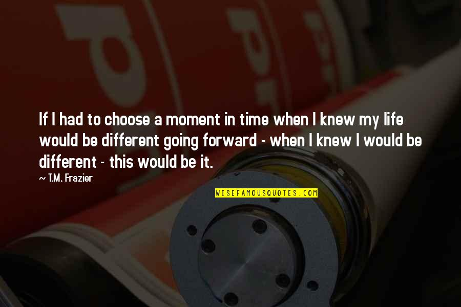 Happy When Your Sad Quotes By T.M. Frazier: If I had to choose a moment in