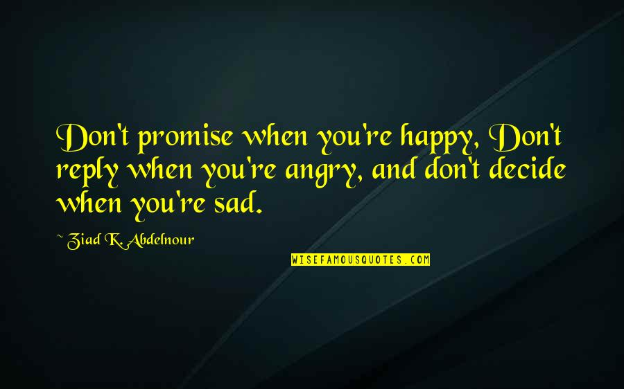 Happy When Your Sad Quotes By Ziad K. Abdelnour: Don't promise when you're happy, Don't reply when