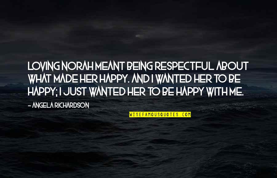 Happy With Her Quotes By Angela Richardson: Loving Norah meant being respectful about what made