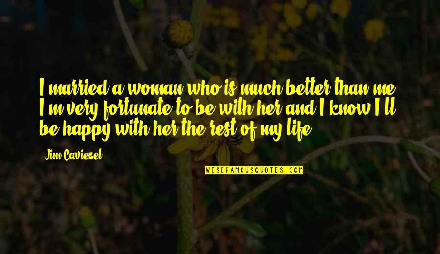Happy With Her Quotes By Jim Caviezel: I married a woman who is much better
