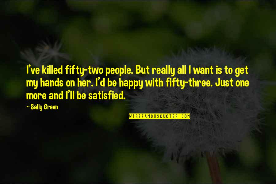 Happy With Her Quotes By Sally Green: I've killed fifty-two people. But really all I