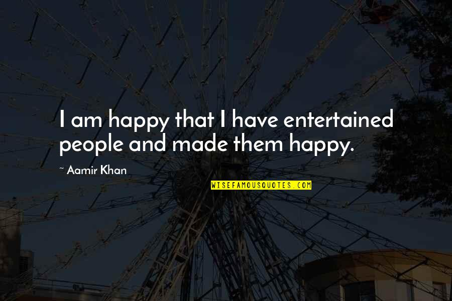 Happy Without Them Quotes By Aamir Khan: I am happy that I have entertained people