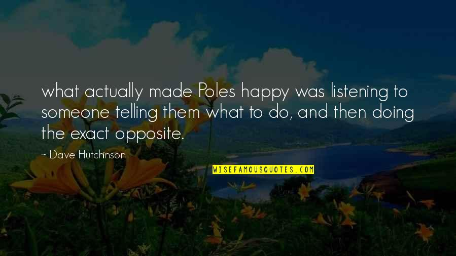 Happy Without Them Quotes By Dave Hutchinson: what actually made Poles happy was listening to