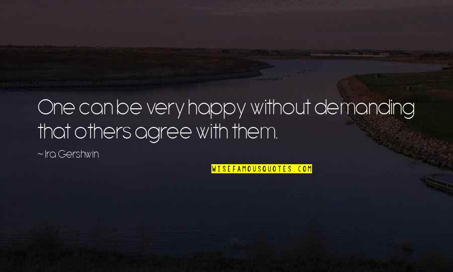 Happy Without Them Quotes By Ira Gershwin: One can be very happy without demanding that