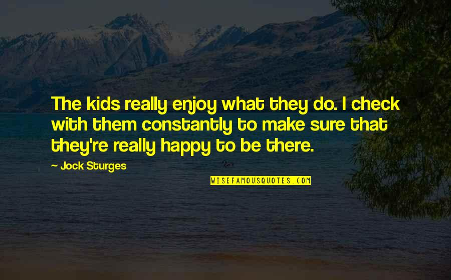Happy Without Them Quotes By Jock Sturges: The kids really enjoy what they do. I