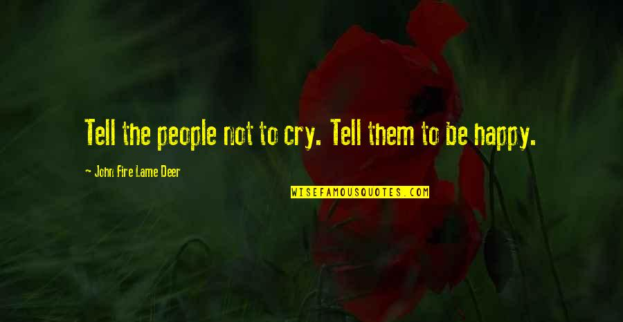 Happy Without Them Quotes By John Fire Lame Deer: Tell the people not to cry. Tell them