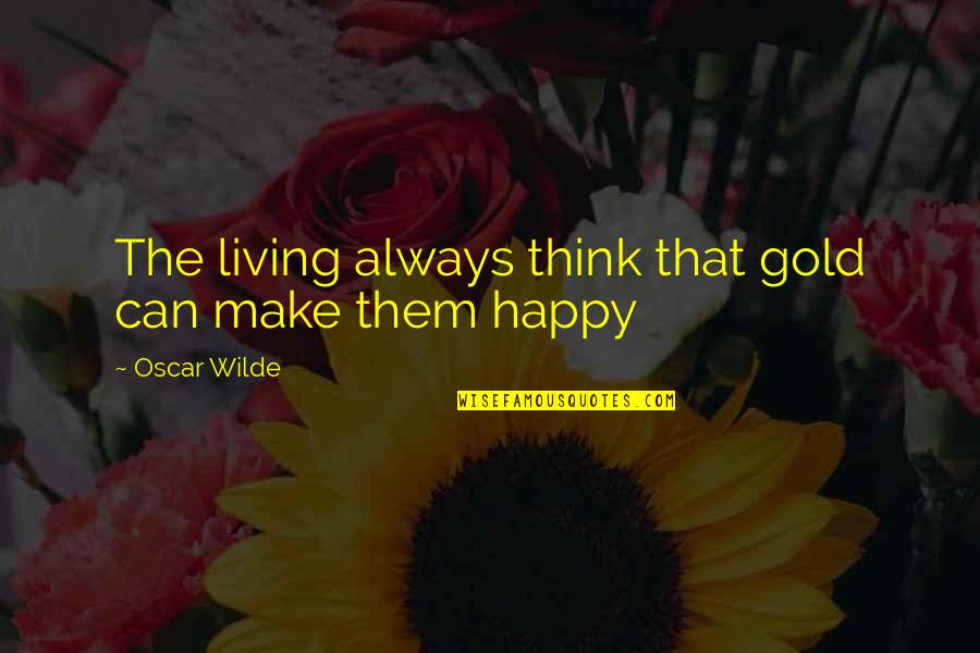 Happy Without Them Quotes By Oscar Wilde: The living always think that gold can make