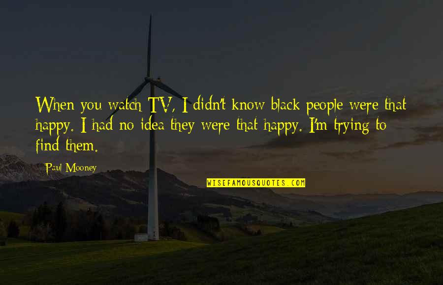Happy Without Them Quotes By Paul Mooney: When you watch TV, I didn't know black