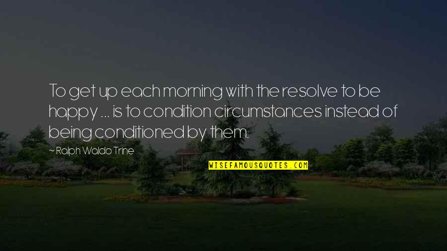 Happy Without Them Quotes By Ralph Waldo Trine: To get up each morning with the resolve