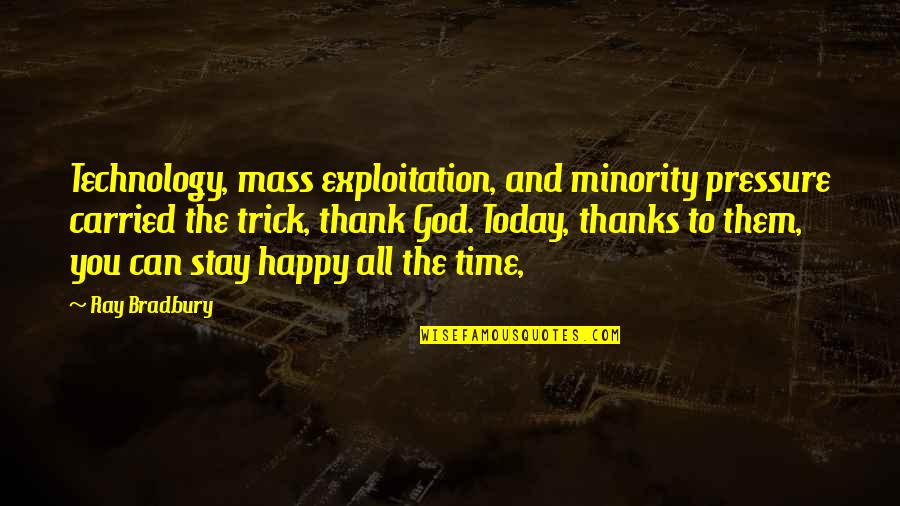Happy Without Them Quotes By Ray Bradbury: Technology, mass exploitation, and minority pressure carried the