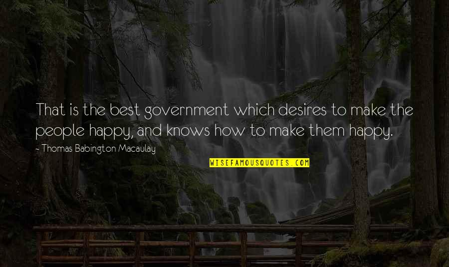 Happy Without Them Quotes By Thomas Babington Macaulay: That is the best government which desires to