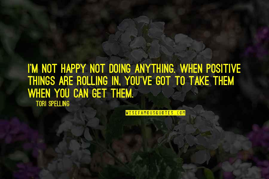 Happy Without Them Quotes By Tori Spelling: I'm not happy not doing anything. When positive