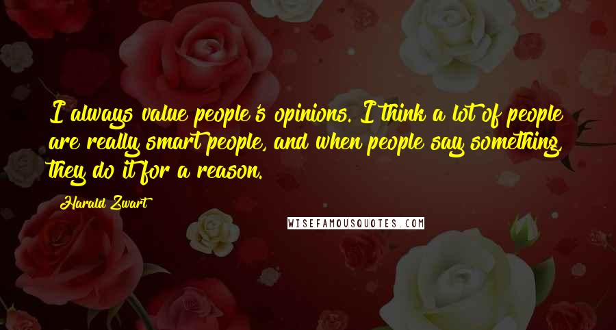 Harald Zwart quotes: I always value people's opinions. I think a lot of people are really smart people, and when people say something, they do it for a reason.