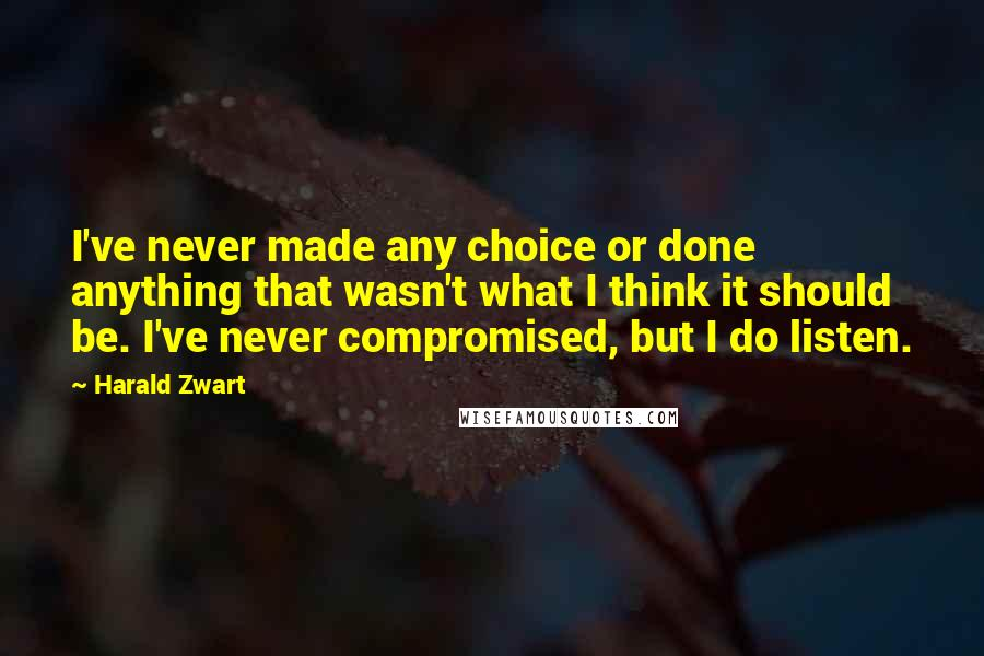 Harald Zwart quotes: I've never made any choice or done anything that wasn't what I think it should be. I've never compromised, but I do listen.