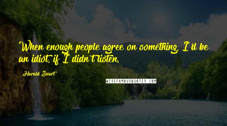Harald Zwart quotes: When enough people agree on something, I'd be an idiot, if I didn't listen.