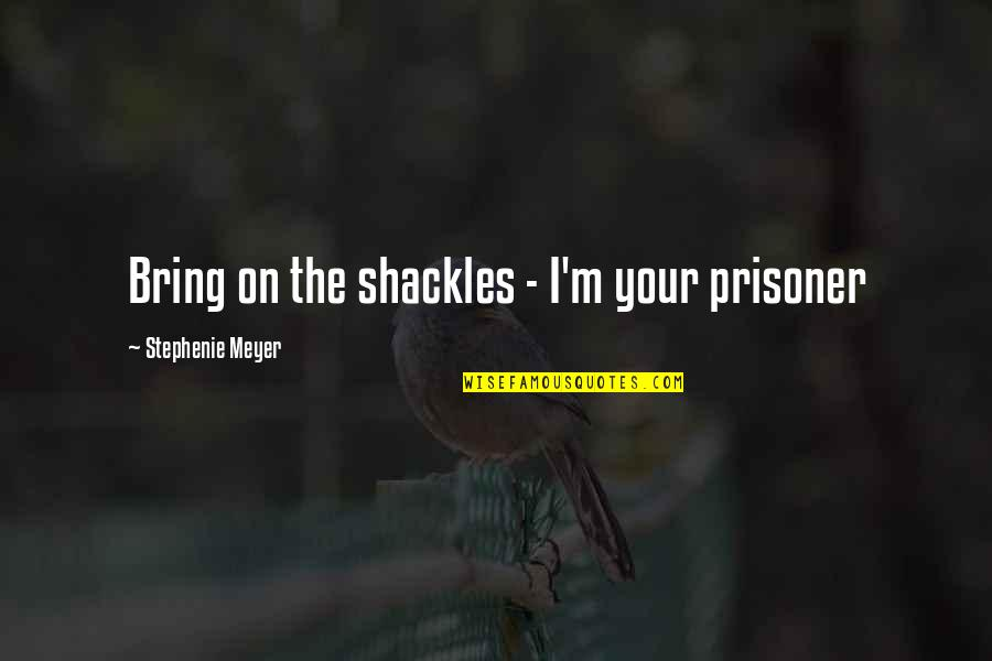 Haram Relationship Islamic Quotes By Stephenie Meyer: Bring on the shackles - I'm your prisoner