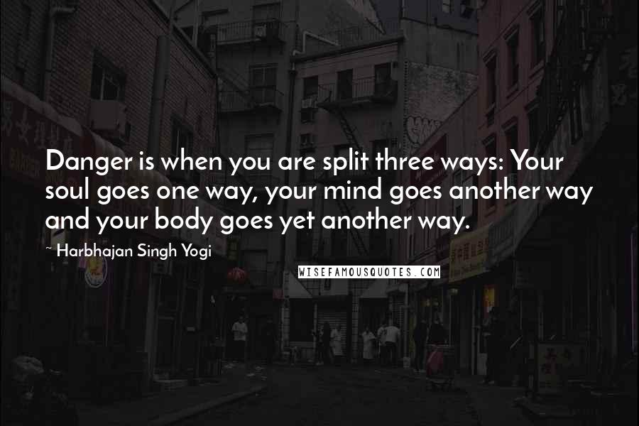 Harbhajan Singh Yogi quotes: Danger is when you are split three ways: Your soul goes one way, your mind goes another way and your body goes yet another way.