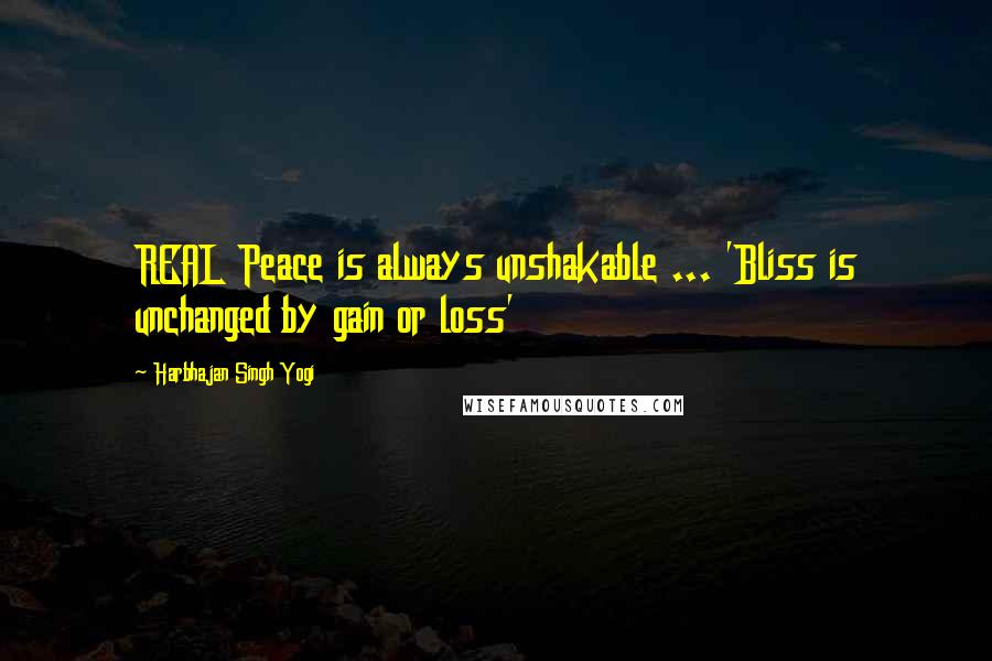 Harbhajan Singh Yogi quotes: REAL Peace is always unshakable ... 'Bliss is unchanged by gain or loss'