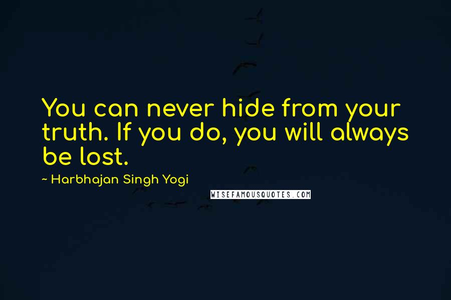 Harbhajan Singh Yogi quotes: You can never hide from your truth. If you do, you will always be lost.