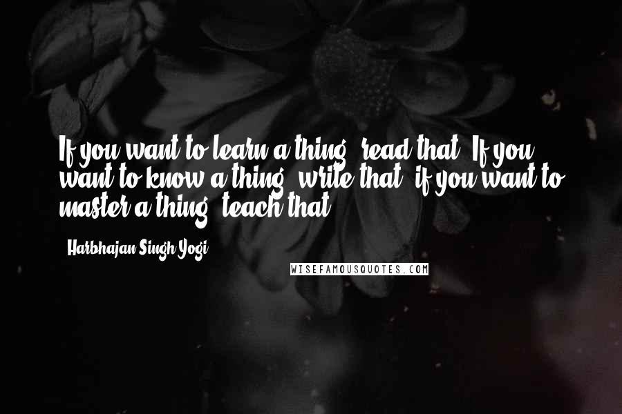 Harbhajan Singh Yogi quotes: If you want to learn a thing, read that. If you want to know a thing, write that; if you want to master a thing, teach that.