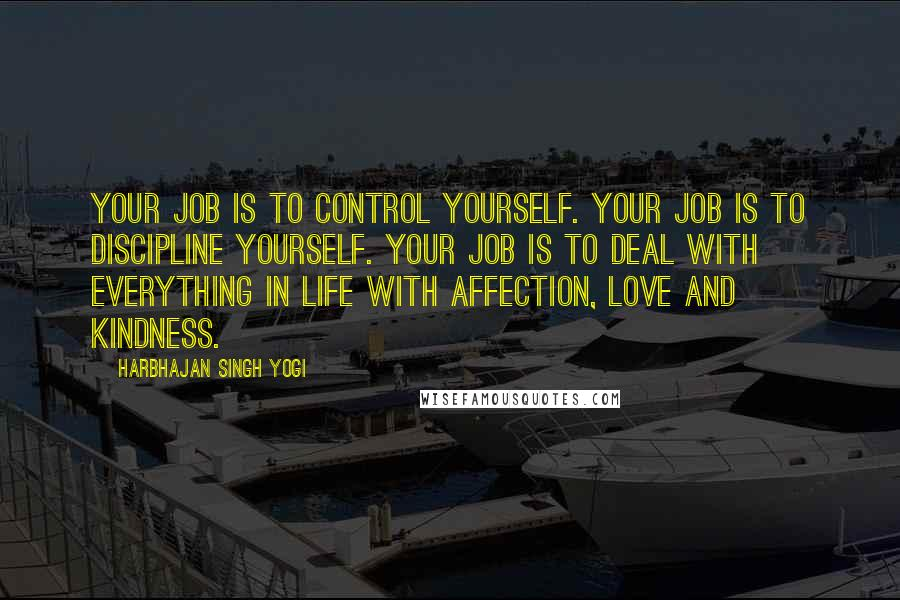 Harbhajan Singh Yogi quotes: Your job is to control yourself. Your job is to discipline yourself. Your job is to deal with everything in life with affection, love and kindness.