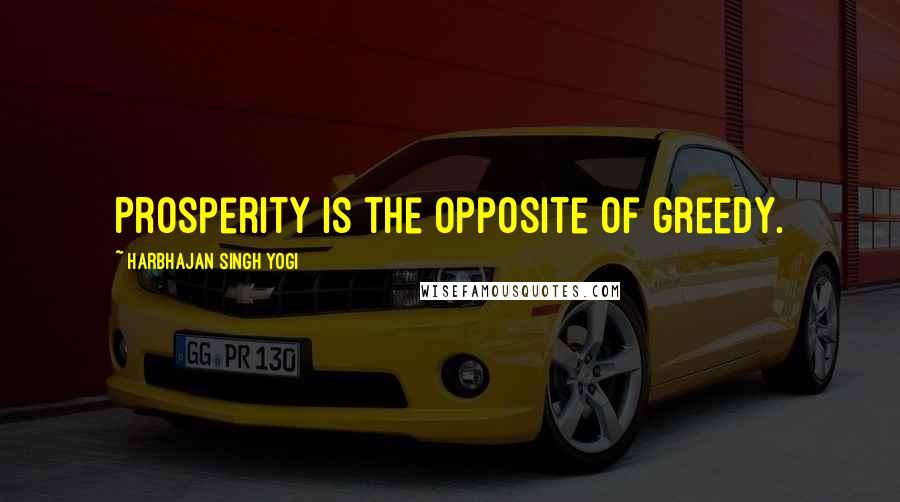 Harbhajan Singh Yogi quotes: Prosperity is the opposite of greedy.