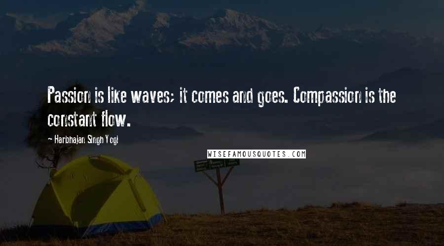 Harbhajan Singh Yogi quotes: Passion is like waves; it comes and goes. Compassion is the constant flow.