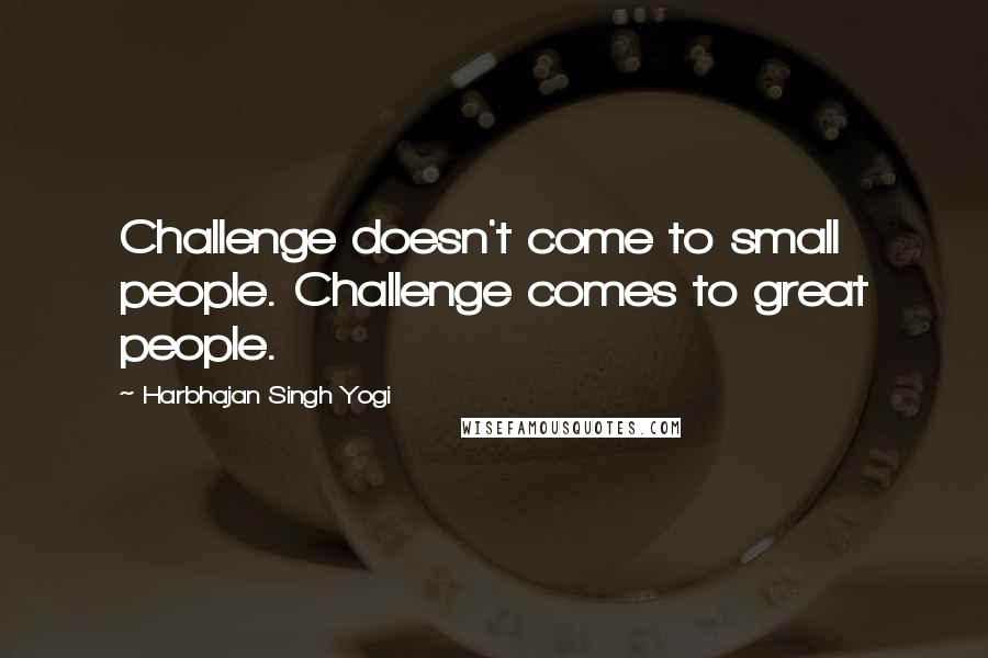Harbhajan Singh Yogi quotes: Challenge doesn't come to small people. Challenge comes to great people.