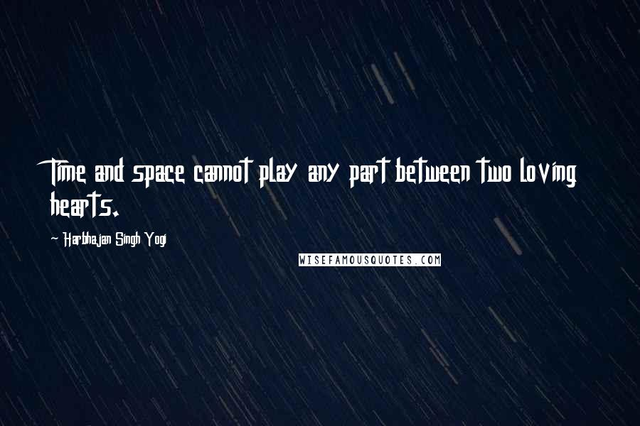 Harbhajan Singh Yogi quotes: Time and space cannot play any part between two loving hearts.