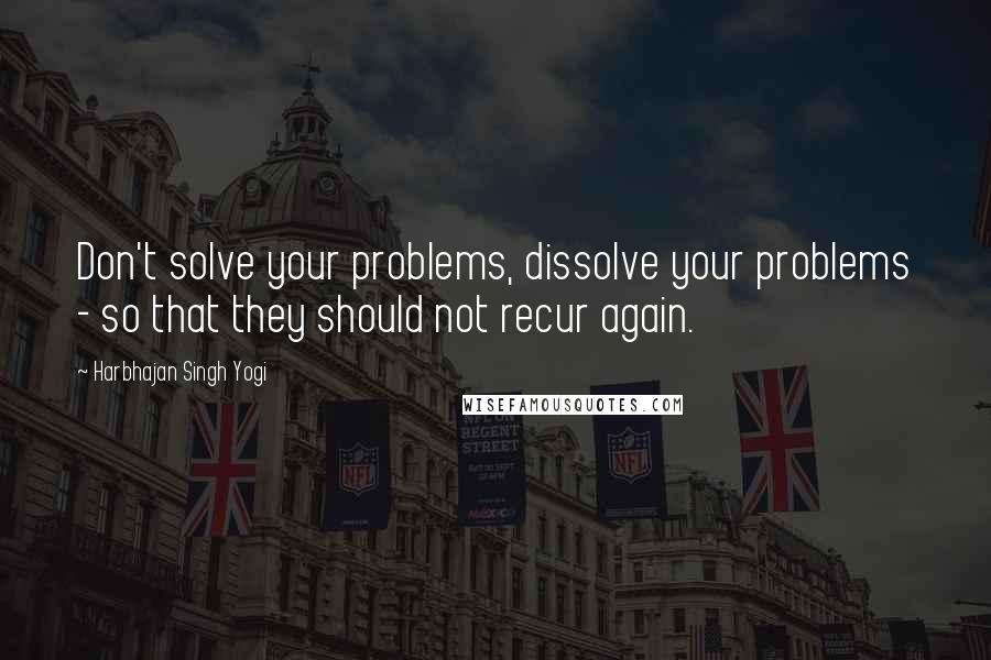 Harbhajan Singh Yogi quotes: Don't solve your problems, dissolve your problems - so that they should not recur again.