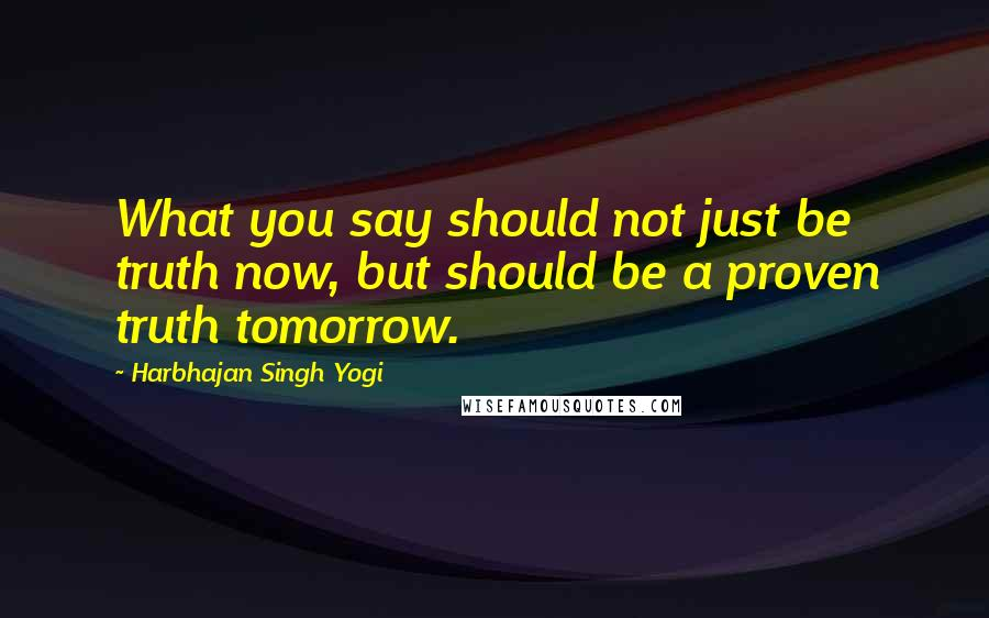 Harbhajan Singh Yogi quotes: What you say should not just be truth now, but should be a proven truth tomorrow.