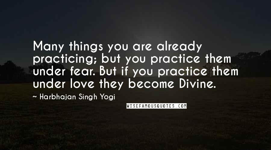 Harbhajan Singh Yogi quotes: Many things you are already practicing; but you practice them under fear. But if you practice them under love they become Divine.
