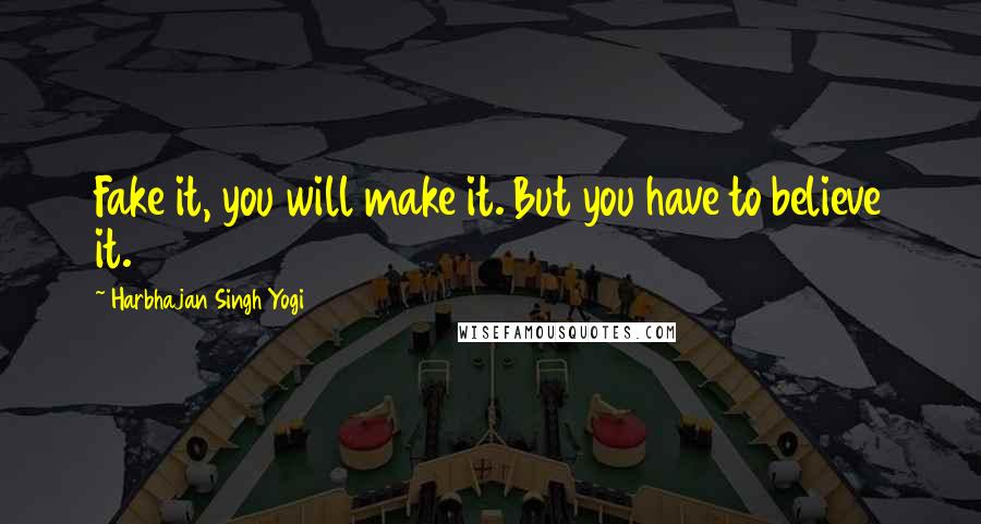 Harbhajan Singh Yogi quotes: Fake it, you will make it. But you have to believe it.