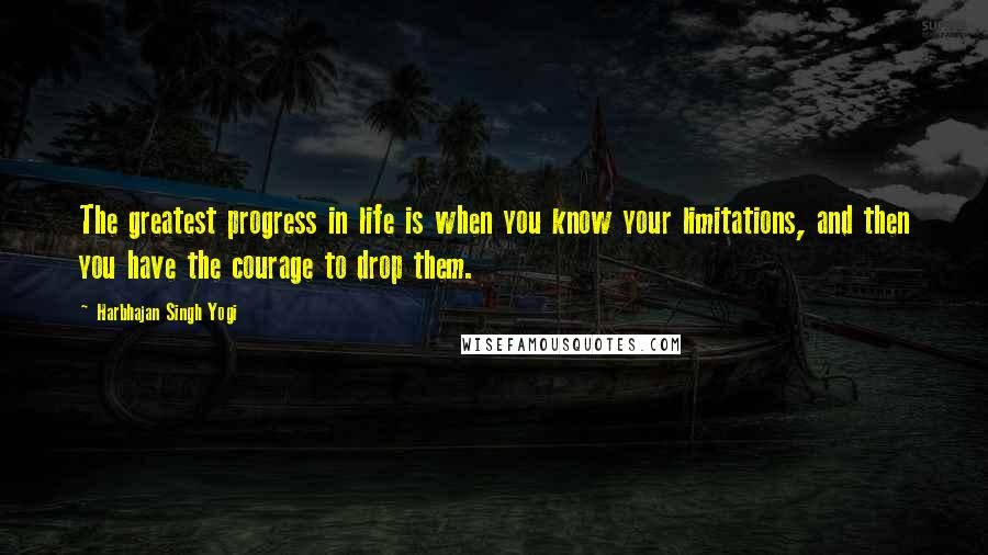 Harbhajan Singh Yogi quotes: The greatest progress in life is when you know your limitations, and then you have the courage to drop them.
