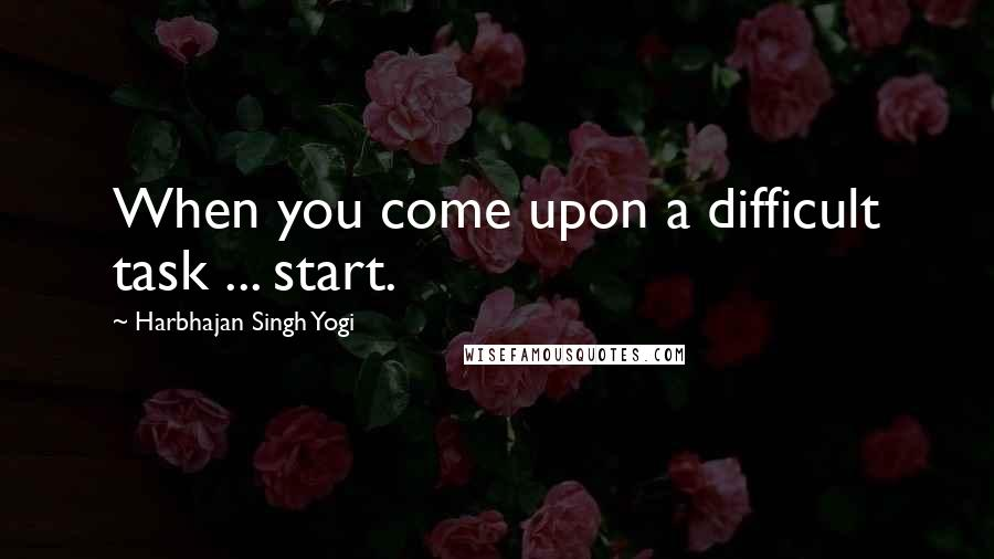 Harbhajan Singh Yogi quotes: When you come upon a difficult task ... start.
