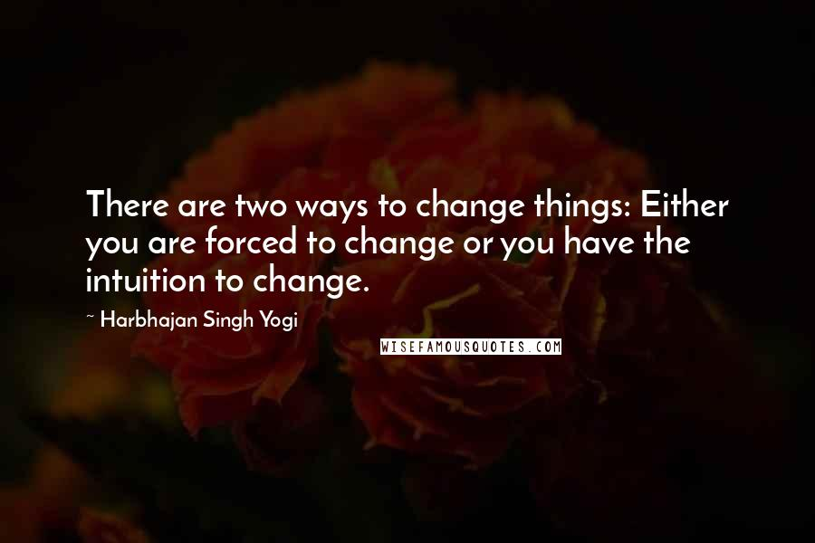 Harbhajan Singh Yogi quotes: There are two ways to change things: Either you are forced to change or you have the intuition to change.