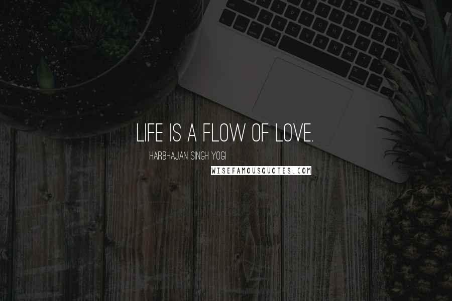 Harbhajan Singh Yogi quotes: Life is a flow of love.