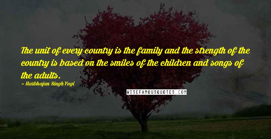 Harbhajan Singh Yogi quotes: The unit of every country is the family and the strength of the country is based on the smiles of the children and songs of the adults.