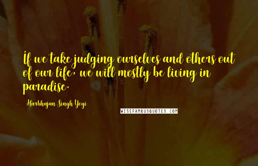 Harbhajan Singh Yogi quotes: If we take judging ourselves and others out of our life, we will mostly be living in paradise.